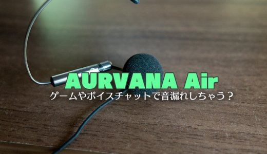 AURVANA Airレビュー。ゲームやボイスチャットで音漏れはするのか検証