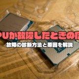 CPUが故障したときの症状 故障の診断方法と原因を解説
